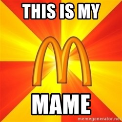 Maccas Meme - THIS IS MY  MAME