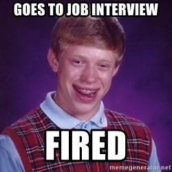 Bad Luck Brian - goes to job interview fired