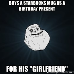 "Forever Alone - Buys a Starbucks Mug as a birthday present for his ""girlfriend"""