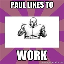 'dr. evil' air quote - Paul likes to Work