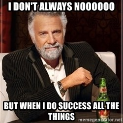 The Most Interesting Man In The World - i don't always noooooo but when I do success ALL the things