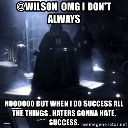 Darth Vader - Nooooooo - @Wilson  omg i don't always  noooooo but when I do success ALL the things . haters gonna hate. success.