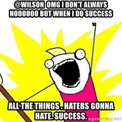 X ALL THE THINGS - @Wilson  omg i don't always noooooo but when I do success ALL the things . haters gonna hate. success.