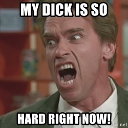 Arnold - my dick is so hard right now!