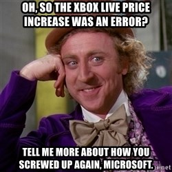 Willy Wonka - oh, so the xbox live price increase was an error? tell me more about how you screwed up again, microsoft.