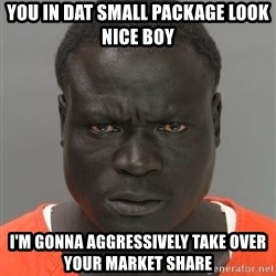Misunderstood Prison Inmate - You in dat small package look nice boy I'm gonna AGGRESSIVELY take over your market share