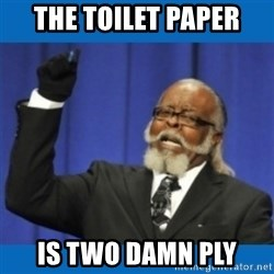 Too damn high - THE TOILET PAPER IS TWO DAMN PLY