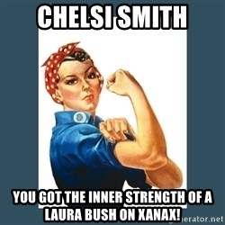Rosie Riveter - Chelsi Smith You got the inner strength of a Laura Bush on Xanax!