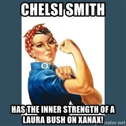 Rosie Riveter - Chelsi Smith Has the inner strength of a Laura Bush on Xanax!