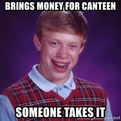 Bad Luck Brian - brings money for canteen someone takes it