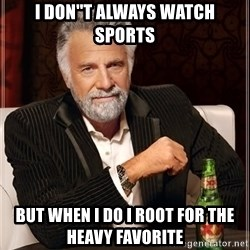 The Most Interesting Man In The World - i don''t always watch sports but when i do i root for the heavy favorite