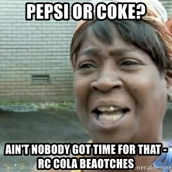 Xbox one aint nobody got time for that shit. - pepsi or coke? ain't nobody got time for that - RC Cola Beaotches