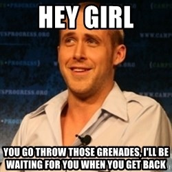 Typographer Ryan Gosling - hey girl you go throw those grenades, i'll be waiting for you when you get back