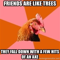 Anti Joke Chicken - friends are like trees they fall down with a few hits of an axe