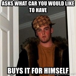 Scumbag Steve - asks what car you would like to have buys it for himself