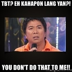 Willie Revillame me - TBT? EH KAHAPON LANG YAN?! YOU DON'T DO THAT TO ME!!