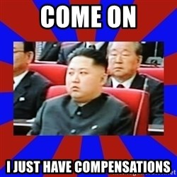 kim jong un - come on i just have compensations