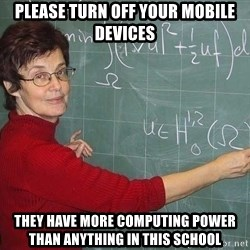 drunk Teacher - please turn off your mobile devices they have more computing power than anything in this school