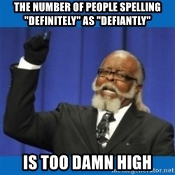 """Too damn high - The number of people Spelling """"DEFINITELY"""" as """"DEFIANTLY"""" IS TOO DAMN HIGH"""