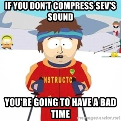 You're gonna have a bad time - If you don't compress sev's sound you're going to have a bad time