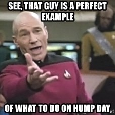Captain Picard - see, that guy is a perfect example of what to do on hump day
