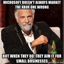 The Most Interesting Man In The World - Microsoft doesn't always market the xbox one wrong but when they do, they aim it for small businesses