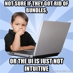 Programmers son - not sure if they got rid of bundles, or the UI is just not intuitive