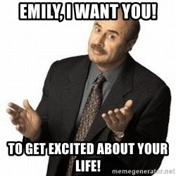 Dr. Phil - Emily, I want you! To get excited about your life!