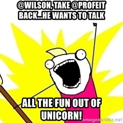 X ALL THE THINGS - @Wilson, take @profeit back...he wants to talk ALL the fun out of Unicorn!