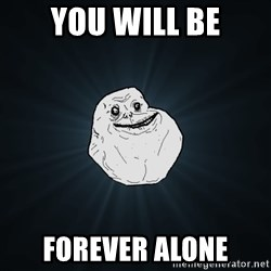 Forever Alone - you will be forever alone
