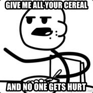 Cerealguy - give me all your cereal and no one gets hurt