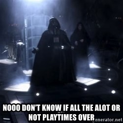 Darth Vader - Nooooooo -  NOOO don't know if all the alot or not playtimes over