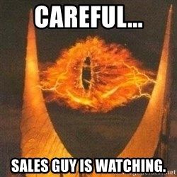 Eye of Sauron - CAREFUL... SALES GUY IS WATCHING.