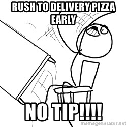 Desk Flip Rage Guy - rush to delivery pizza early no tip!!!!