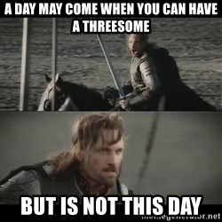a day may come - a day may come when you can have a threesome But is not this day