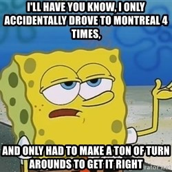 I'll have you know Spongebob - I'll have you know, i only accidentally drove to montreal 4 times, and only had to make a ton of turn arounds to get it right
