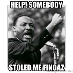 I HAVE A DREAM - help! Somebody stoled me fingaz