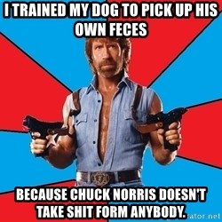 Chuck Norris  - I trained my dog to pick up his own feces Because Chuck NorRis doesn't take shit form anybody.