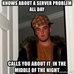 Scumbag Steve - knows about a server problem all day calls you about it  in the middle of the night