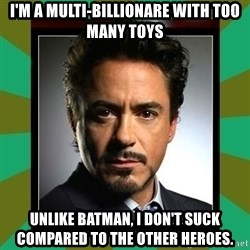 Tony Stark iron - I'm a multi-billionare with too many toys Unlike batman, I don't suck compared to the other heroes.