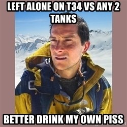 Bear Grylls Piss - Left alone on t34 vs any 2 tanks Better drink my own piss