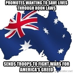 Australian flag  - Promotes wanting to save lives through hoon laws Sends troops to fight wars for america's greed