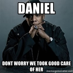Jay Z problem - daniel dont worry we took good care of her