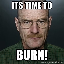 Walter White - Its time to BURN!