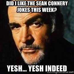 Shexy Connery - Did i like the sean connery jokes this week? yesh... yesh indeed