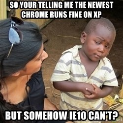 Skeptical 3rd World Kid - So your telling me the newest chrome runs Fine on XP But somehow IE10 can't?