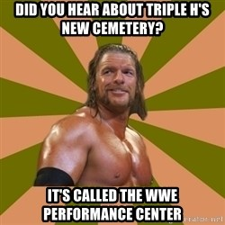 Triple H - Did you hear about Triple h's new CEMETERY? it's called the wwe PERFORMANCE center