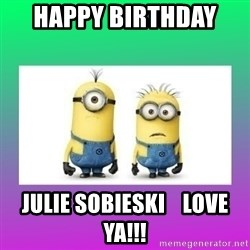 The Minions Speak - HAPPY BIRTHDAY  JULIE SOBIESKI    Love ya!!!