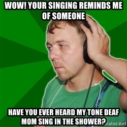 Sarcastic Soundman - Wow! Your singing reminds me of someone Have you ever heard my tone deaf mom sing in the shower?