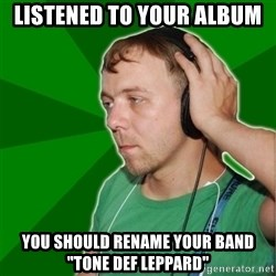 """Sarcastic Soundman - listened to your album you should rename your band """"tone def leppard"""""""